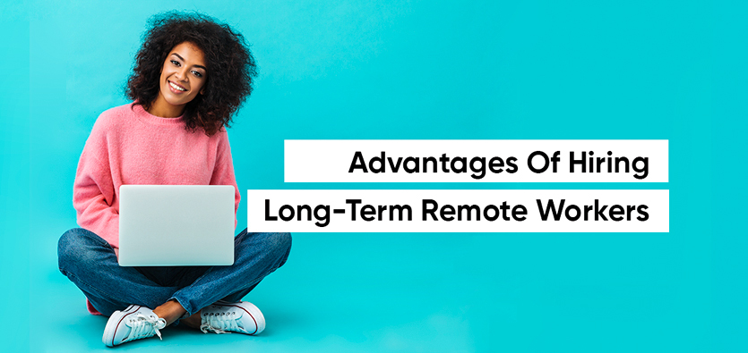 Advantages Of Hiring Long-Term Remote Workers