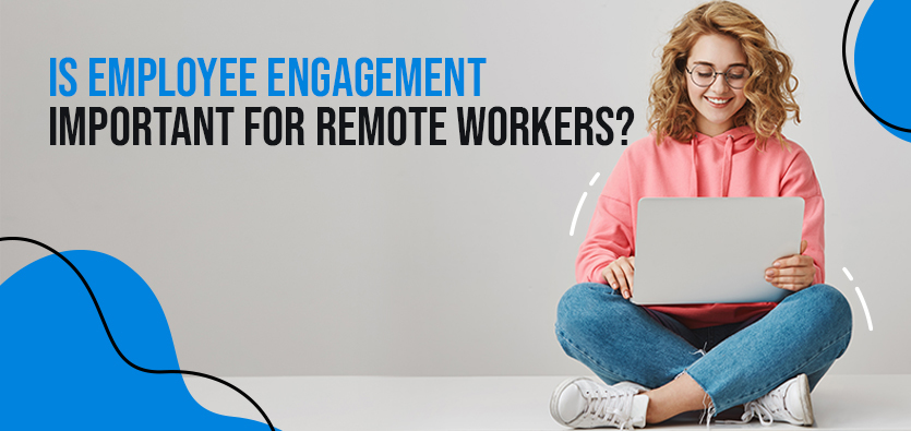 Is Employee Engagement Important For Remote Workers?