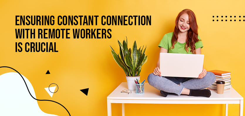 Ensuring Constant Connection With Remote Workers Is Crucial