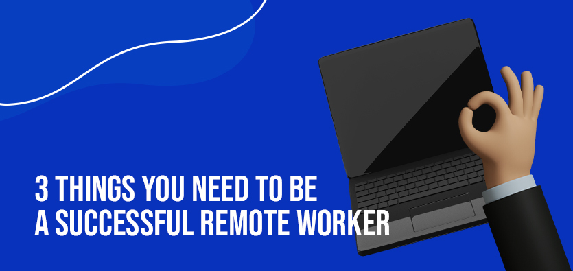 3 Things You Need To Be A Successful Remote Worker