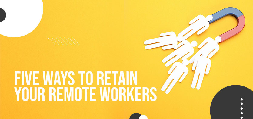 Five Ways To Retain Your Remote Workers
