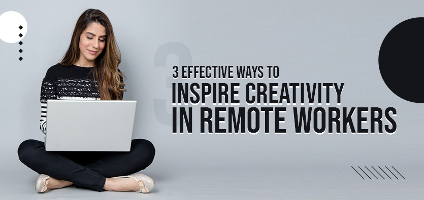 3 Effective Ways To Inspire Creativity In Remote Workers