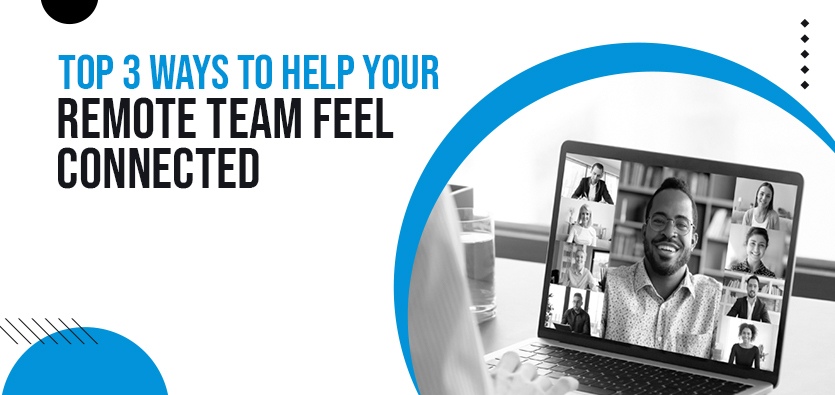 Top 3 Ways To Help Your Remote Team Feel Connected