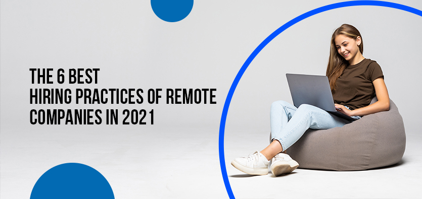 The 6 Best Hiring Practices Of Remote Companies In 2021