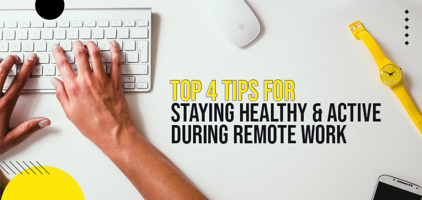 Top 4 Tips For Staying Healthy & Active During Remote Work