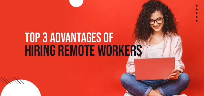 Top 3 Advantages Of Hiring Remote Workers