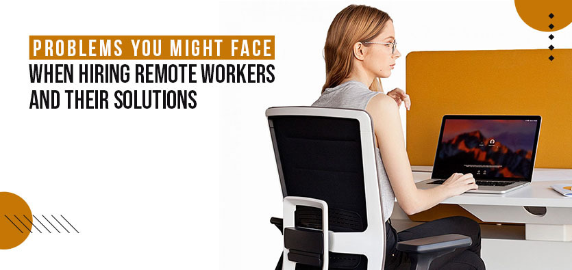 Problems You Might Face When Hiring Remote Workers And Their Solutions