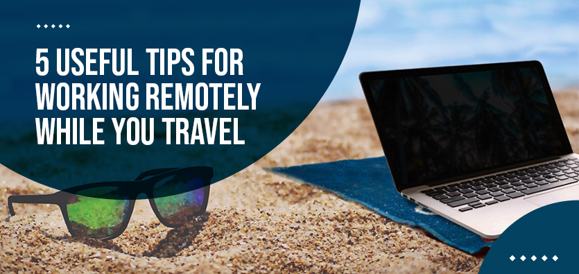 5 Useful Tips For Working Remotely While You Travel