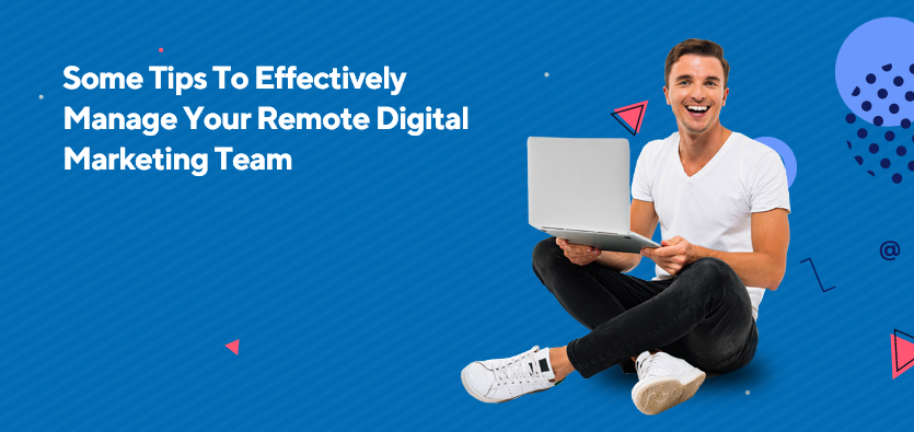 Some Tips To Effectively Manage Your Remote Digital Marketing Team