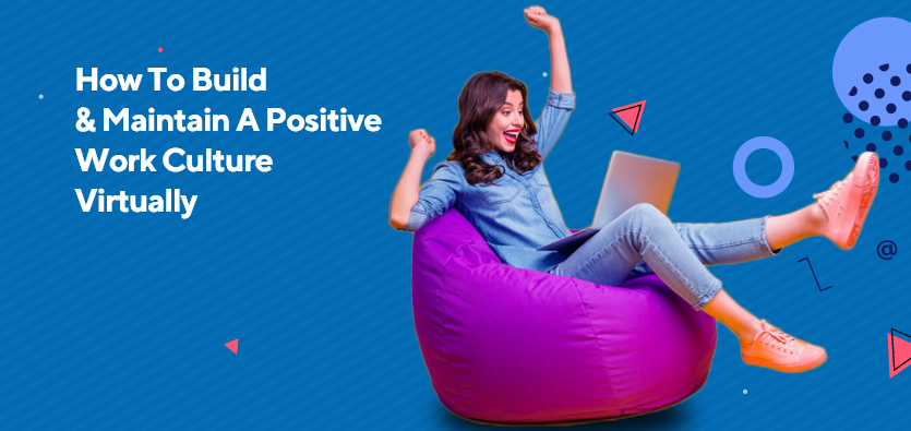 How To Build & Maintain A Positive Work Culture Virtually