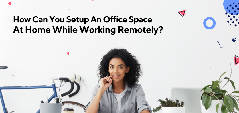 How Can You Setup An Office Space At Home While Working Remotely?